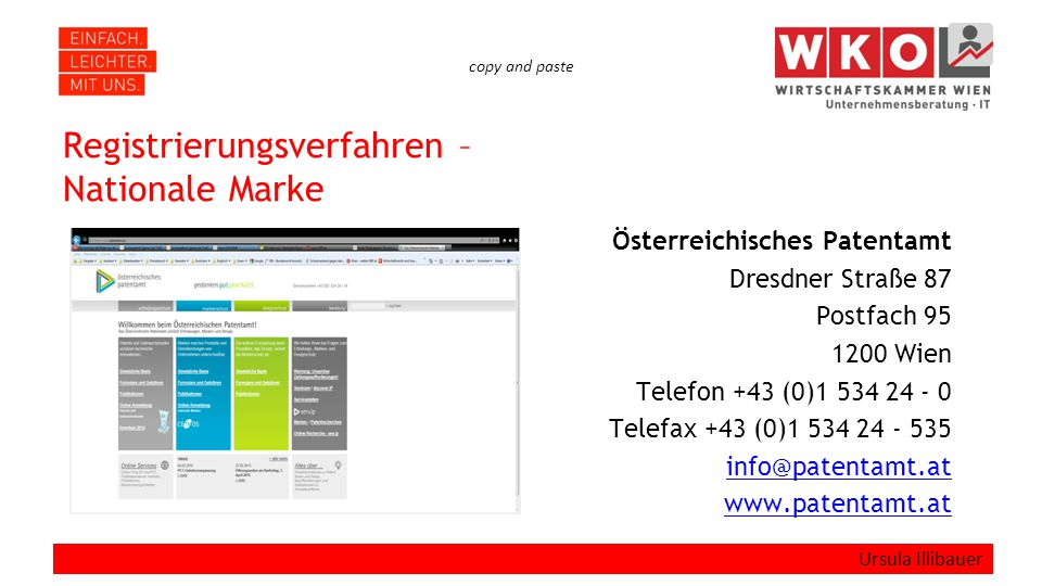 copy and paste Registrierungsverfahren – Nationale Marke Österreichisches Patentamt Dresdner Straße 87 Postfach 95 1200 Wien Telefon +43 (0)1 534 24 - 0 Telefax +43 (0)1 534 24 - 535 info@patentamt.at www.patentamt.at Ursula Illibauer