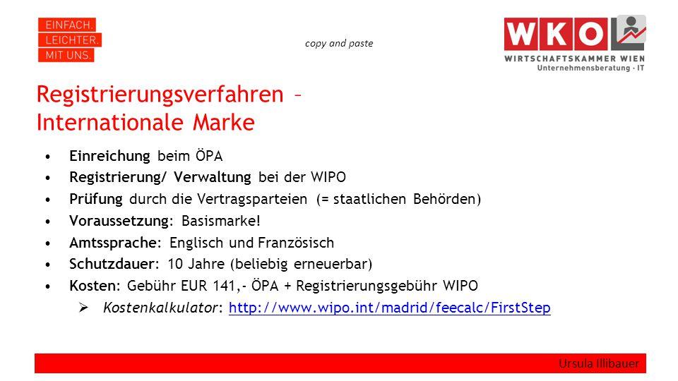 copy and paste Registrierungsverfahren – Internationale Marke Einreichung beim ÖPA Registrierung/ Verwaltung bei der WIPO Prüfung durch die Vertragsparteien (= staatlichen Behörden) Voraussetzung: Basismarke.