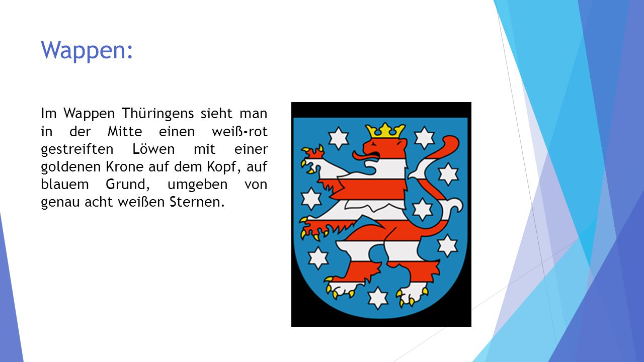 Wappen: Im Wappen Thüringens sieht man in der Mitte einen weiß-rot gestreiften Löwen mit einer goldenen Krone auf dem Kopf, auf blauem Grund, umgeben von genau acht weißen Sternen.