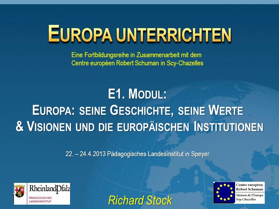 © Richard Stock, 2013 E UROPA UNTERRICHTEN Richard Stock Eine Fortbildungsreihe in Zusammenarbeit mit dem Centre européen Robert Schuman in Scy-Chazel