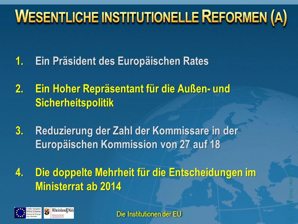 © Richard Stock, 2013 1.Ein Präsident des Europäischen Rates 2.Ein Hoher Repräsentant für die Außen- und Sicherheitspolitik 3.Reduzierung der Zahl der Kommissare in der Europäischen Kommission von 27 auf 18 4.Die doppelte Mehrheit für die Entscheidungen im Ministerrat ab 2014 Die Institutionen der EU 11