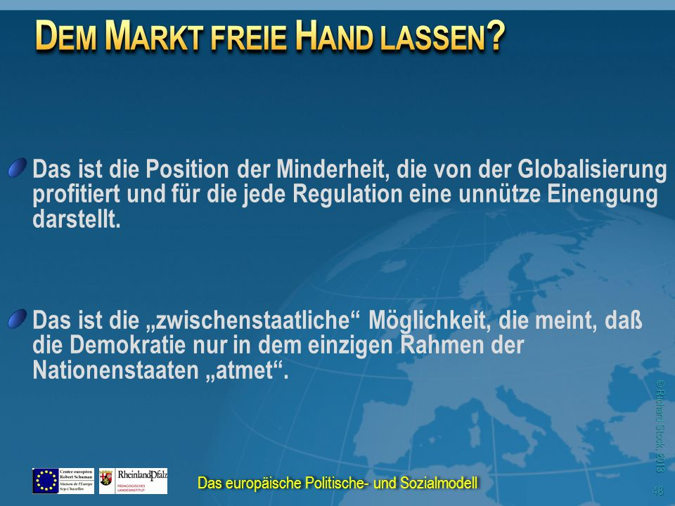 © Richard Stock, 2013 Das ist die Position der Minderheit, die von der Globalisierung profitiert und für die jede Regulation eine unnütze Einengung darstellt.