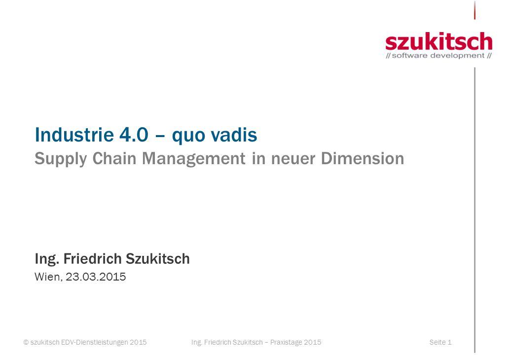 © szukitsch EDV-Dienstleistungen 2015Seite 1Ing. Friedrich Szukitsch – Praxistage 2015 Industrie 4.0 – quo vadis Supply Chain Management in neuer Dime