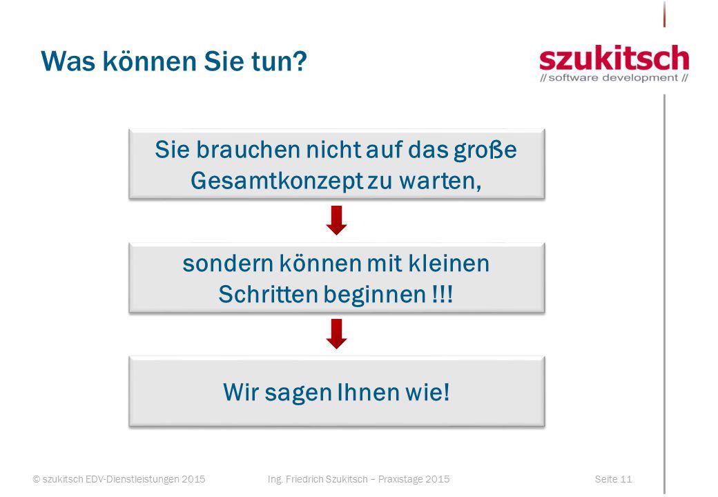 © szukitsch EDV-Dienstleistungen 2015Seite 11Ing. Friedrich Szukitsch – Praxistage 2015 Was können Sie tun? Sie brauchen nicht auf das große Gesamtkon