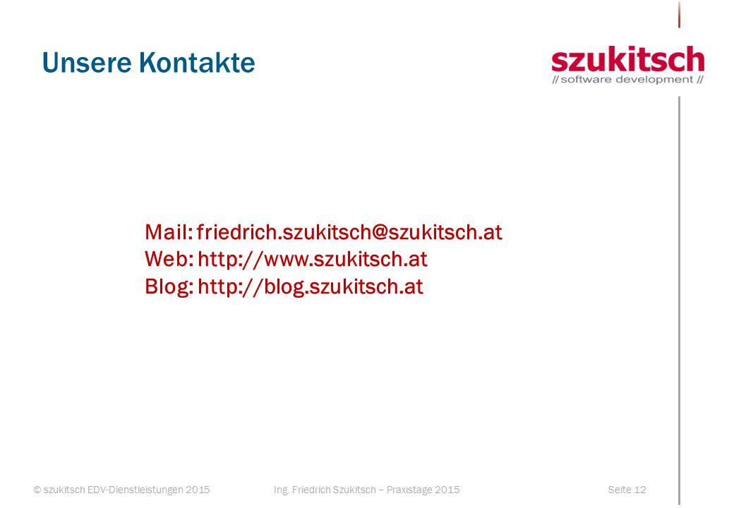 © szukitsch EDV-Dienstleistungen 2015Seite 12Ing. Friedrich Szukitsch – Praxistage 2015 Unsere Kontakte Mail: friedrich.szukitsch@szukitsch.at Web: ht