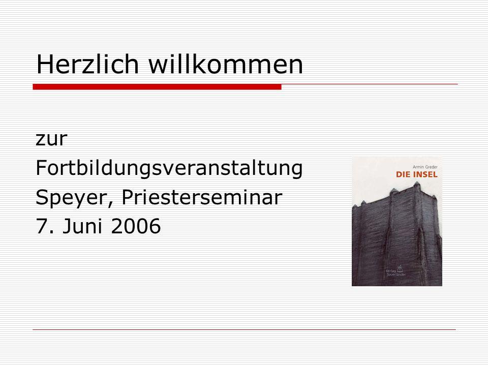 Herzlich willkommen zur Fortbildungsveranstaltung Speyer, Priesterseminar 7. Juni 2006
