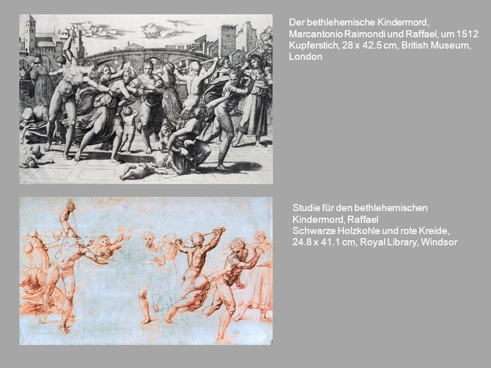 Der bethlehemische Kindermord, Marcantonio Raimondi und Raffael, um 1512 Kupferstich, 28 x 42.5 cm, British Museum, London Studie für den bethlehemisc