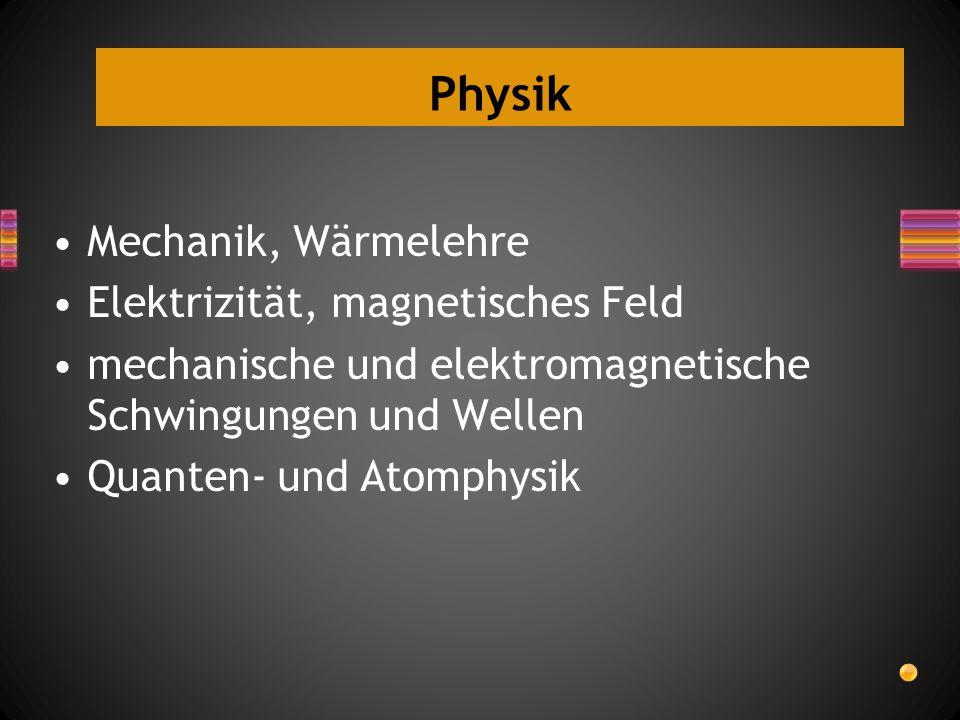 Physik Mechanik, Wärmelehre Elektrizität, magnetisches Feld mechanische und elektromagnetische Schwingungen und Wellen Quanten- und Atomphysik