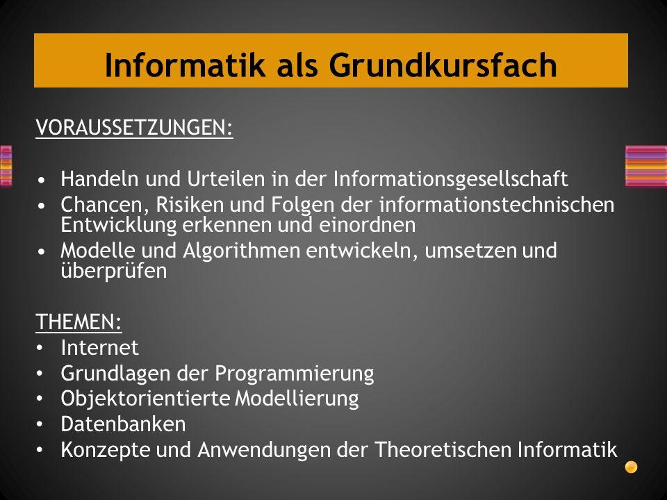 Informatik als Grundkursfach VORAUSSETZUNGEN: Handeln und Urteilen in der Informationsgesellschaft Chancen, Risiken und Folgen der informationstechnis