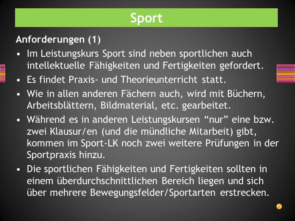 Sport Anforderungen (1) Im Leistungskurs Sport sind neben sportlichen auch intellektuelle Fähigkeiten und Fertigkeiten gefordert. Es findet Praxis- un