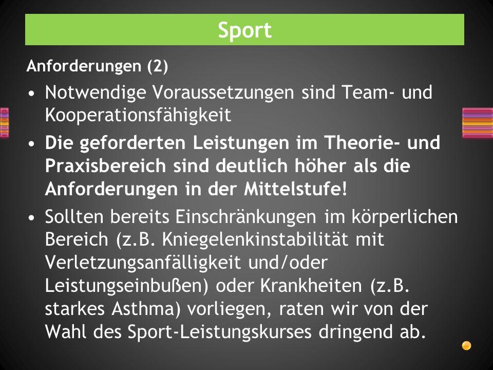 Sport Anforderungen (2) Notwendige Voraussetzungen sind Team- und Kooperationsfähigkeit Die geforderten Leistungen im Theorie- und Praxisbereich sind