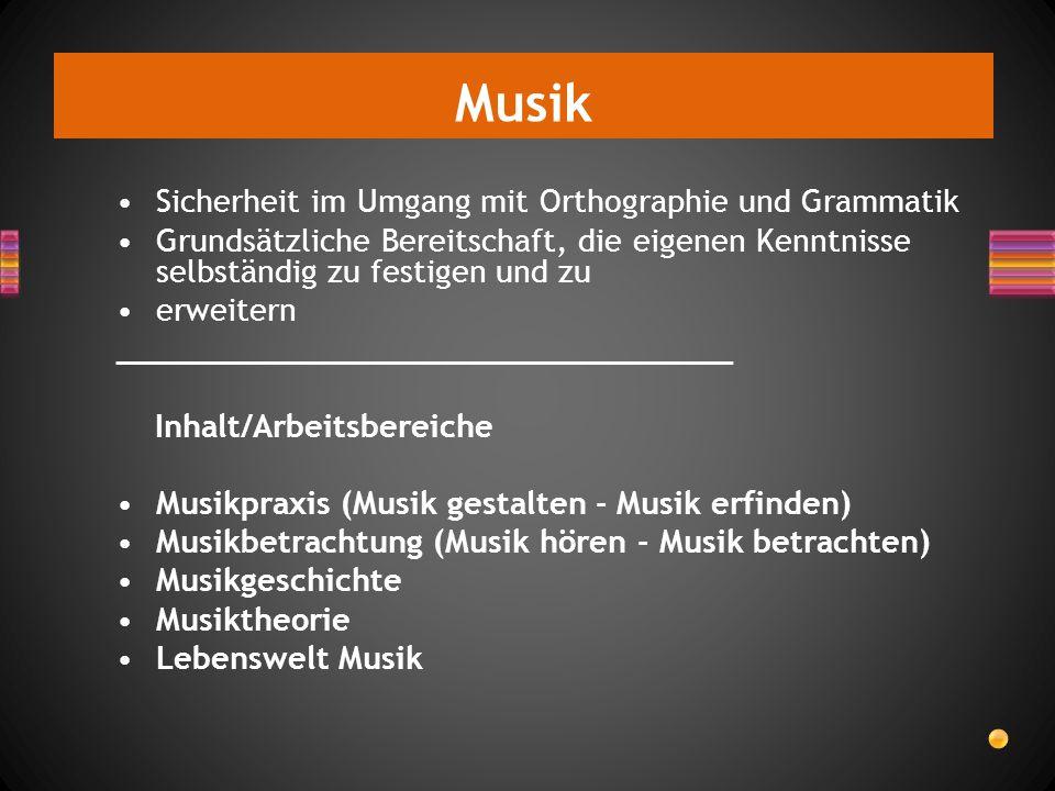 Musik Sicherheit im Umgang mit Orthographie und Grammatik Grundsätzliche Bereitschaft, die eigenen Kenntnisse selbständig zu festigen und zu erweitern