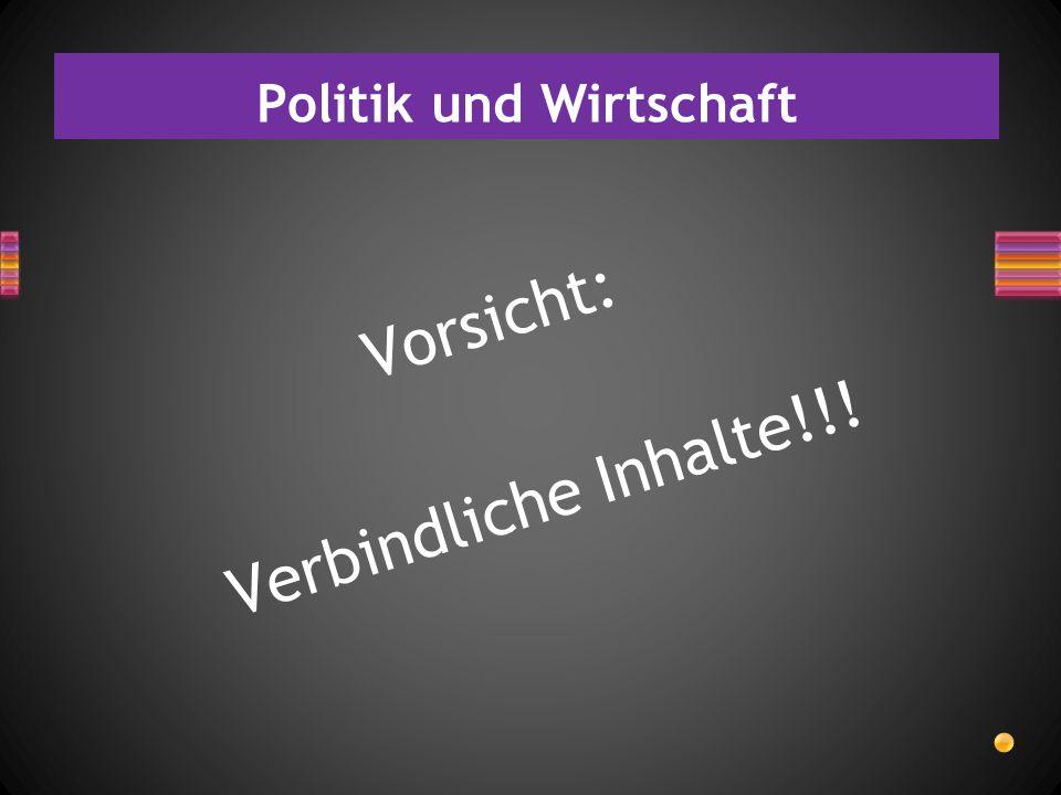 Politik und Wirtschaft Vorsicht: Verbindliche Inhalte!!!