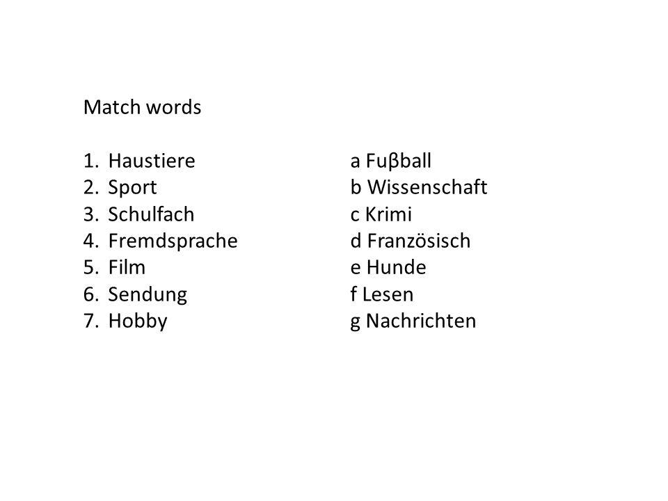 Match words 1.Haustierea Fuβball 2.Sportb Wissenschaft 3.Schulfachc Krimi 4.Fremdsprached Französisch 5.Filme Hunde 6.Sendungf Lesen 7.Hobbyg Nachrichten