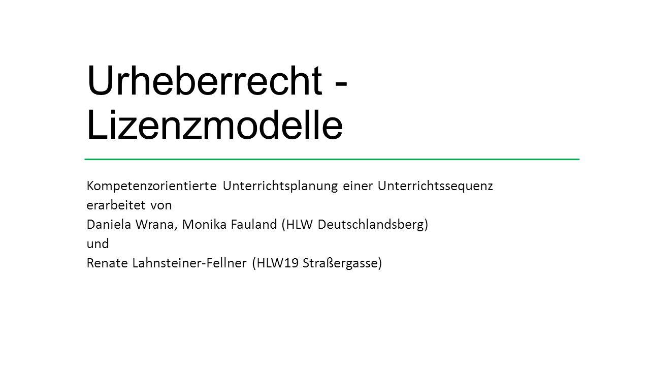 Urheberrecht - Lizenzmodelle Kompetenzorientierte Unterrichtsplanung einer Unterrichtssequenz erarbeitet von Daniela Wrana, Monika Fauland (HLW Deutschlandsberg) und Renate Lahnsteiner-Fellner (HLW19 Straßergasse)