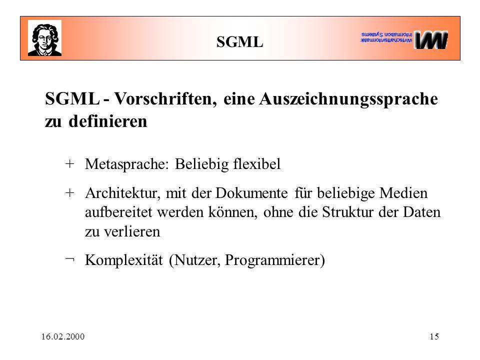 16.02.200015 SGML SGML - Vorschriften, eine Auszeichnungssprache zu definieren +Metasprache: Beliebig flexibel +Architektur, mit der Dokumente für beliebige Medien aufbereitet werden können, ohne die Struktur der Daten zu verlieren ¬Komplexität (Nutzer, Programmierer)