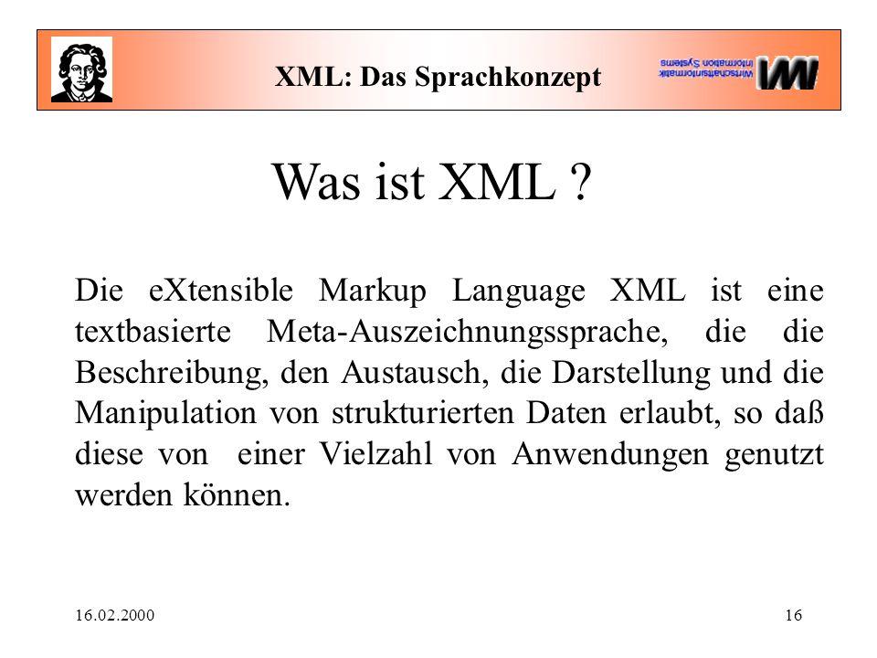 16.02.200016 XML: Das Sprachkonzept Was ist XML ? Die eXtensible Markup Language XML ist eine textbasierte Meta-Auszeichnungssprache, die die Beschrei