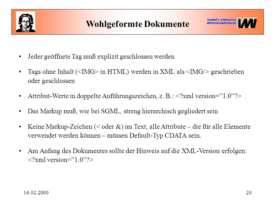 16.02.200020 Wohlgeformte Dokumente Jeder geöffnete Tag muß explizit geschlossen werden Tags ohne Inhalt ( in HTML) werden in XML als geschrieben oder geschlossen Attribut-Werte in doppelte Anführungszeichen, z.