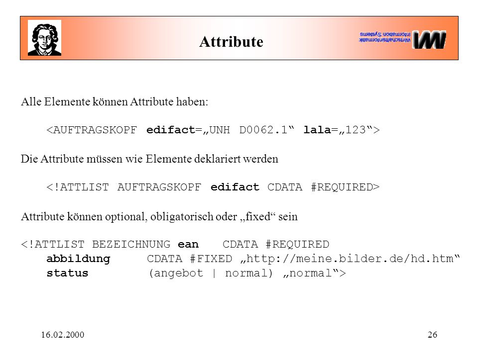 16.02.200026 Attribute Alle Elemente können Attribute haben: Die Attribute müssen wie Elemente deklariert werden Attribute können optional, obligatori