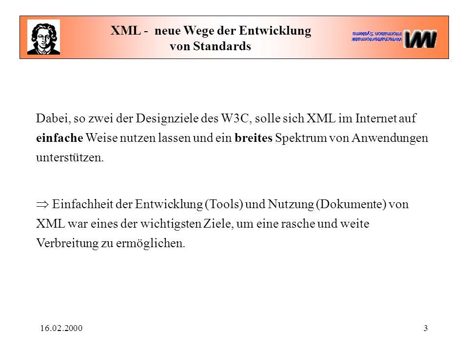 16.02.20003 XML - neue Wege der Entwicklung von Standards Dabei, so zwei der Designziele des W3C, solle sich XML im Internet auf einfache Weise nutzen lassen und ein breites Spektrum von Anwendungen unterstützen.