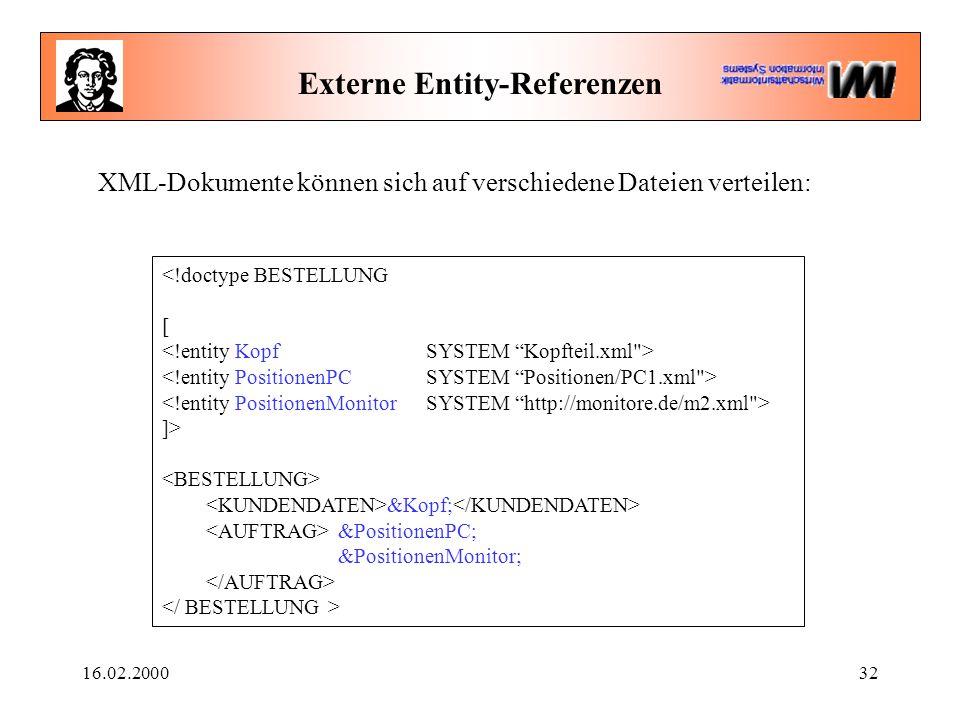16.02.200032 Externe Entity-Referenzen <!doctype BESTELLUNG [ ]> &Kopf; &PositionenPC; &PositionenMonitor; XML-Dokumente können sich auf verschiedene Dateien verteilen: