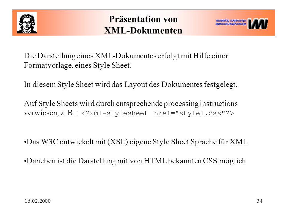 16.02.200034 Präsentation von XML-Dokumenten Die Darstellung eines XML-Dokumentes erfolgt mit Hilfe einer Formatvorlage, eines Style Sheet.