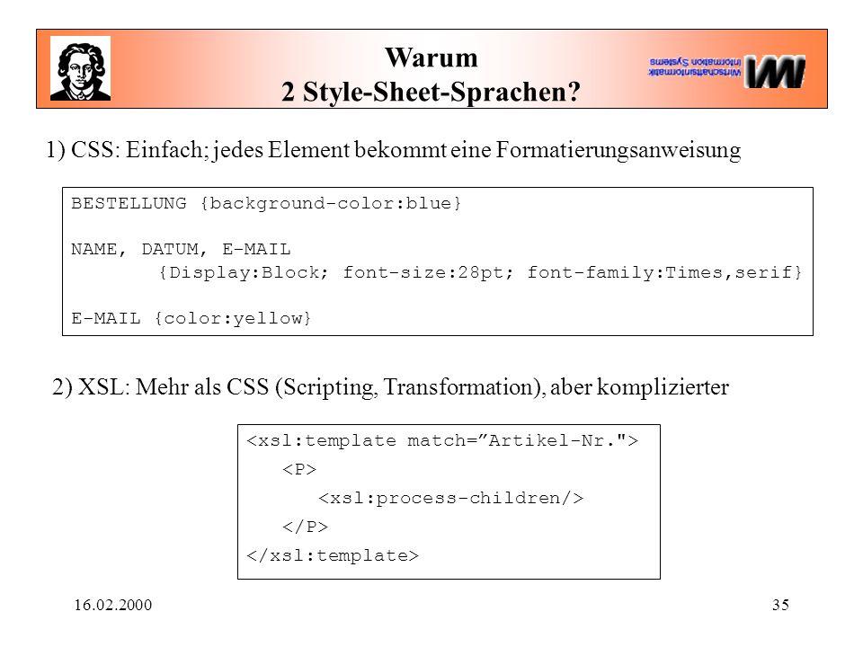 16.02.200035 Warum 2 Style-Sheet-Sprachen? 1) CSS: Einfach; jedes Element bekommt eine Formatierungsanweisung 2) XSL: Mehr als CSS (Scripting, Transfo