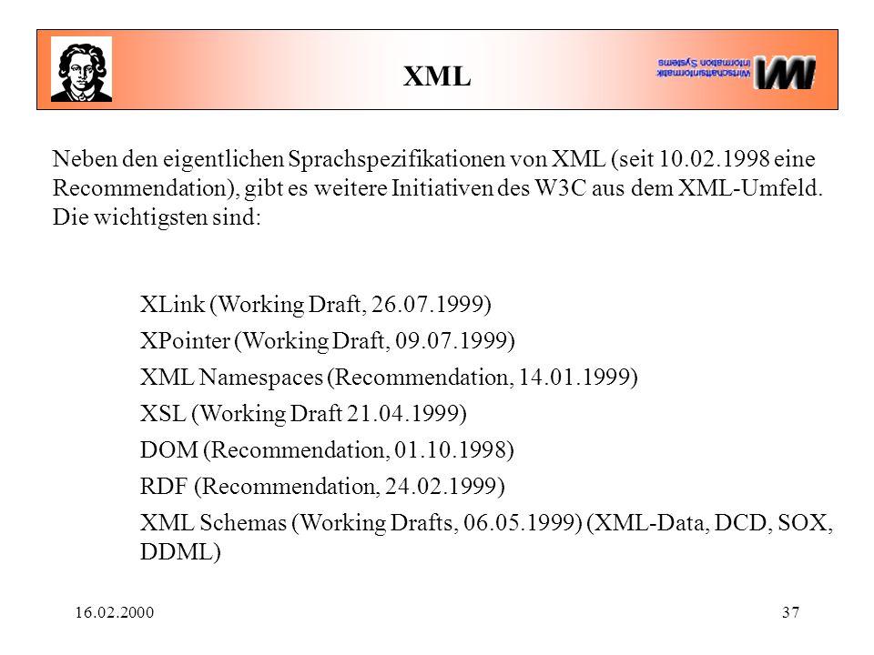 16.02.200037 XML Neben den eigentlichen Sprachspezifikationen von XML (seit 10.02.1998 eine Recommendation), gibt es weitere Initiativen des W3C aus d