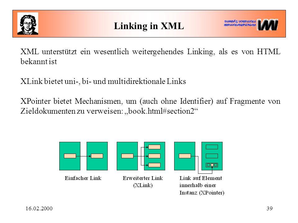 """16.02.200039 Linking in XML XML unterstützt ein wesentlich weitergehendes Linking, als es von HTML bekannt ist XLink bietet uni-, bi- und multidirektionale Links XPointer bietet Mechanismen, um (auch ohne Identifier) auf Fragmente von Zieldokumenten zu verweisen: """"book.html#section2"""