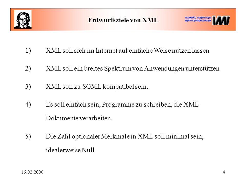 16.02.20004 Entwurfsziele von XML 1) XML soll sich im Internet auf einfache Weise nutzen lassen 2) XML soll ein breites Spektrum von Anwendungen unterstützen 3) XML soll zu SGML kompatibel sein.