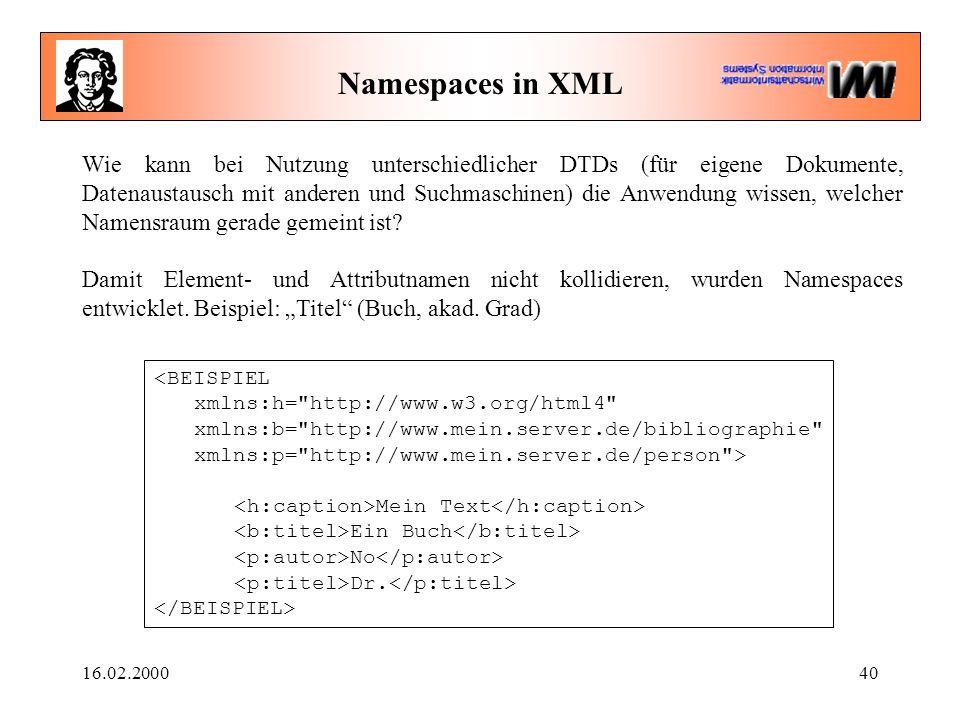 16.02.200040 Namespaces in XML Wie kann bei Nutzung unterschiedlicher DTDs (für eigene Dokumente, Datenaustausch mit anderen und Suchmaschinen) die Anwendung wissen, welcher Namensraum gerade gemeint ist.
