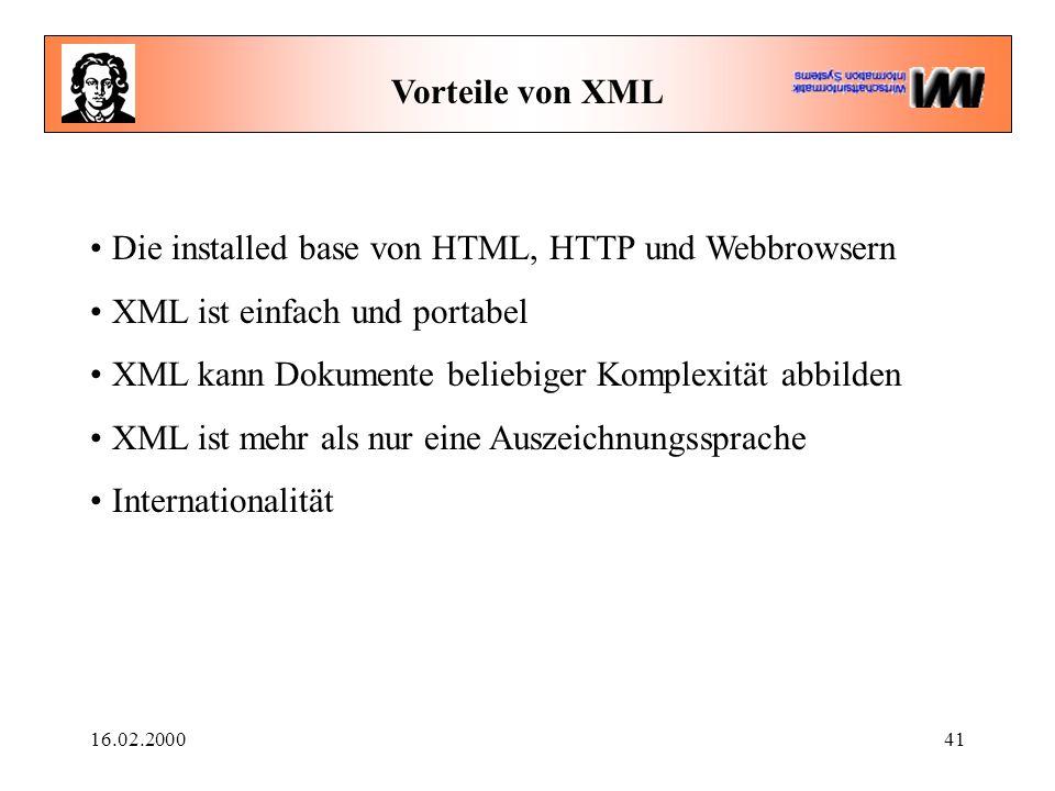 16.02.200041 Vorteile von XML Die installed base von HTML, HTTP und Webbrowsern XML ist einfach und portabel XML kann Dokumente beliebiger Komplexität abbilden XML ist mehr als nur eine Auszeichnungssprache Internationalität
