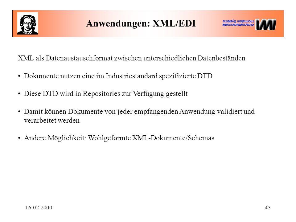16.02.200043 Anwendungen: XML/EDI XML als Datenaustauschformat zwischen unterschiedlichen Datenbeständen Dokumente nutzen eine im Industriestandard spezifizierte DTD Diese DTD wird in Repositories zur Verfügung gestellt Damit können Dokumente von jeder empfangenden Anwendung validiert und verarbeitet werden Andere Möglichkeit: Wohlgeformte XML-Dokumente/Schemas