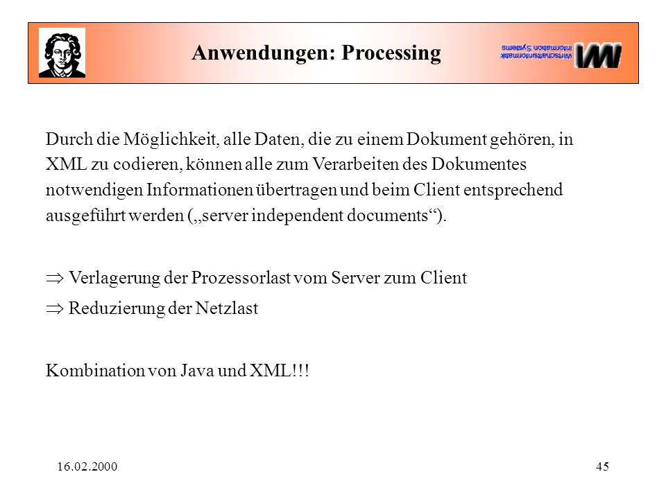 """16.02.200045 Anwendungen: Processing Durch die Möglichkeit, alle Daten, die zu einem Dokument gehören, in XML zu codieren, können alle zum Verarbeiten des Dokumentes notwendigen Informationen übertragen und beim Client entsprechend ausgeführt werden (""""server independent documents )."""