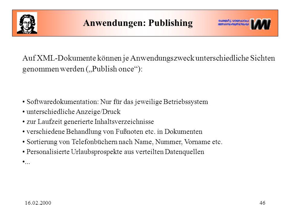 """16.02.200046 Anwendungen: Publishing Auf XML-Dokumente können je Anwendungszweck unterschiedliche Sichten genommen werden (""""Publish once ): Softwaredokumentation: Nur für das jeweilige Betriebssystem unterschiedliche Anzeige/Druck zur Laufzeit generierte Inhaltsverzeichnisse verschiedene Behandlung von Fußnoten etc."""