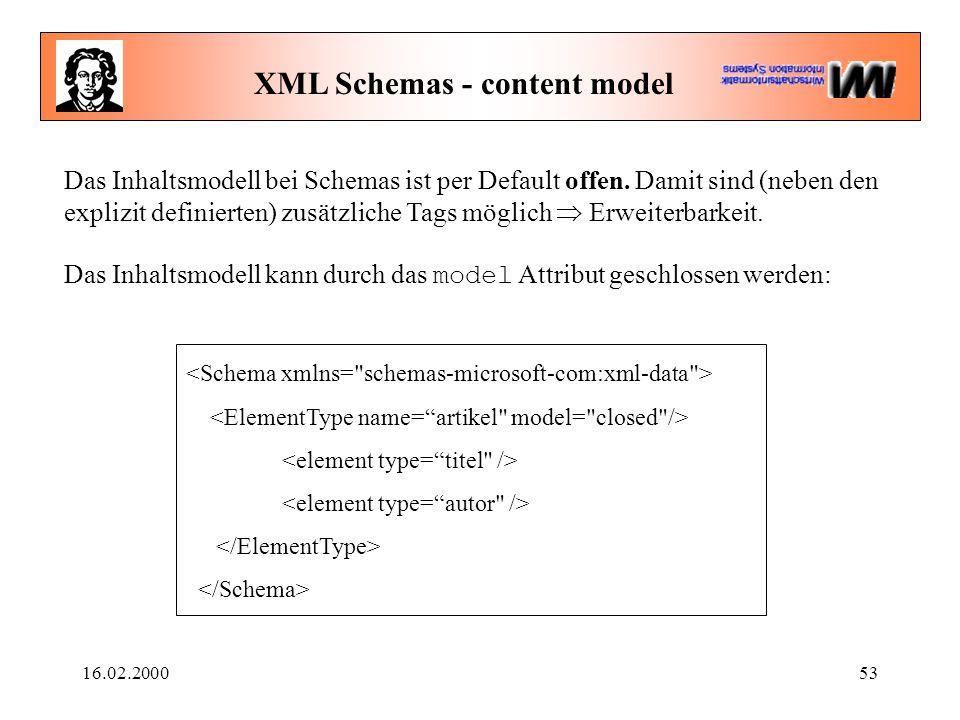 16.02.200053 XML Schemas - content model Das Inhaltsmodell bei Schemas ist per Default offen. Damit sind (neben den explizit definierten) zusätzliche