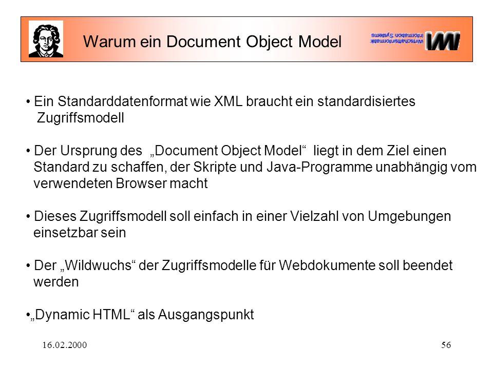 """16.02.200056 Ein Standarddatenformat wie XML braucht ein standardisiertes Zugriffsmodell Der Ursprung des """"Document Object Model liegt in dem Ziel einen Standard zu schaffen, der Skripte und Java-Programme unabhängig vom verwendeten Browser macht Dieses Zugriffsmodell soll einfach in einer Vielzahl von Umgebungen einsetzbar sein Der """"Wildwuchs der Zugriffsmodelle für Webdokumente soll beendet werden """"Dynamic HTML als Ausgangspunkt Warum ein Document Object Model"""