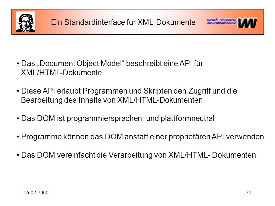"""16.02.200057 Ein Standardinterface für XML-Dokumente Das """"Document Object Model beschreibt eine API für XML/HTML-Dokumente Diese API erlaubt Programmen und Skripten den Zugriff und die Bearbeitung des Inhalts von XML/HTML-Dokumenten Das DOM ist programmiersprachen- und plattformneutral Programme können das DOM anstatt einer proprietären API verwenden Das DOM vereinfacht die Verarbeitung von XML/HTML- Dokumenten"""
