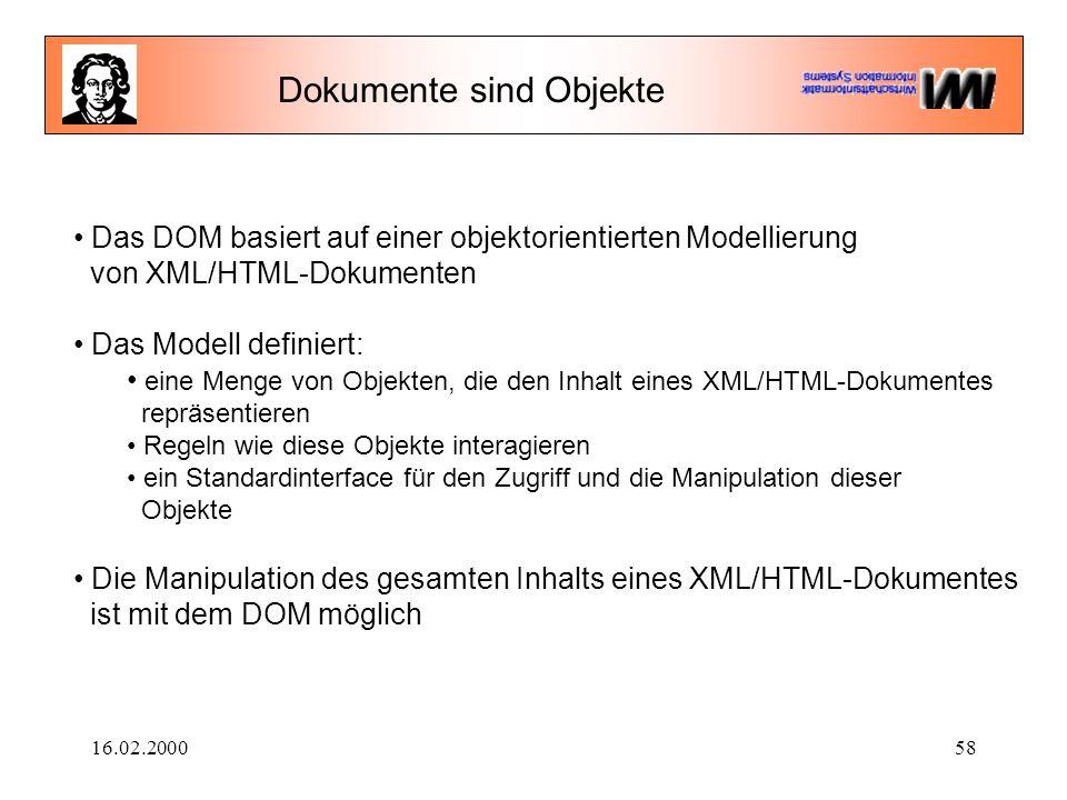 16.02.200058 Dokumente sind Objekte Das DOM basiert auf einer objektorientierten Modellierung von XML/HTML-Dokumenten Das Modell definiert: eine Menge von Objekten, die den Inhalt eines XML/HTML-Dokumentes repräsentieren Regeln wie diese Objekte interagieren ein Standardinterface für den Zugriff und die Manipulation dieser Objekte Die Manipulation des gesamten Inhalts eines XML/HTML-Dokumentes ist mit dem DOM möglich