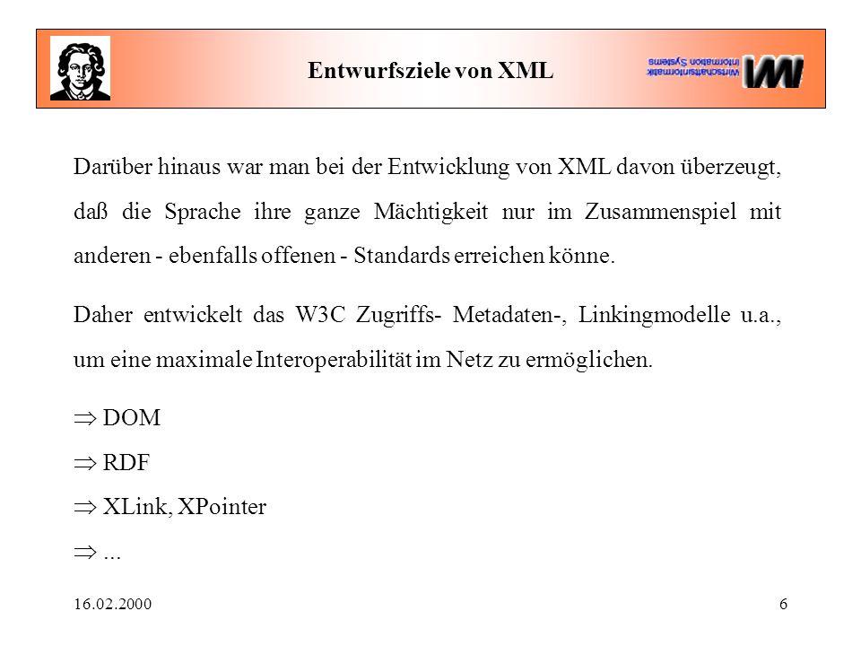 16.02.20006 Entwurfsziele von XML Darüber hinaus war man bei der Entwicklung von XML davon überzeugt, daß die Sprache ihre ganze Mächtigkeit nur im Zusammenspiel mit anderen - ebenfalls offenen - Standards erreichen könne.