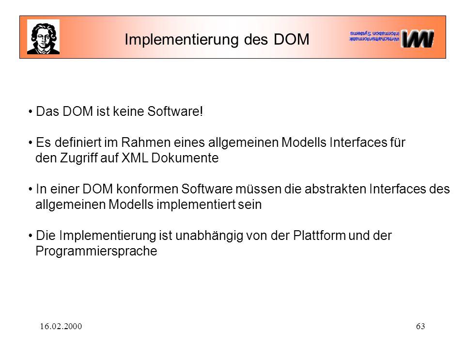 16.02.200063 Das DOM ist keine Software! Es definiert im Rahmen eines allgemeinen Modells Interfaces für den Zugriff auf XML Dokumente In einer DOM ko