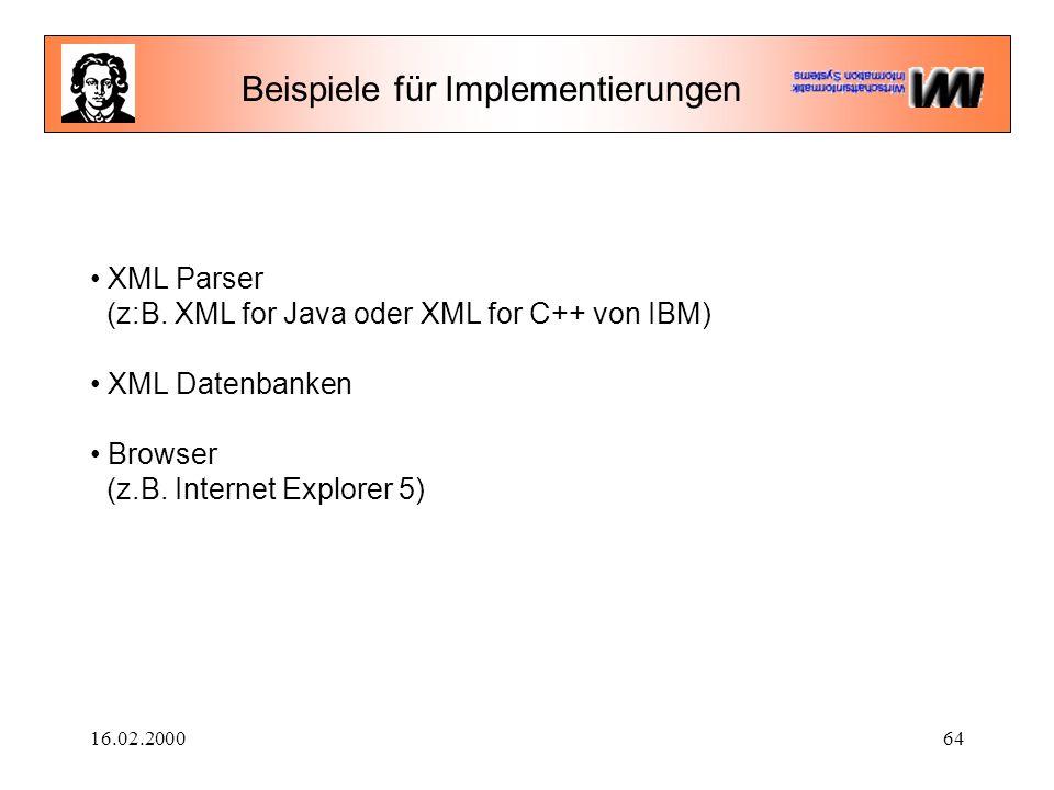 16.02.200064 Beispiele für Implementierungen XML Parser (z:B. XML for Java oder XML for C++ von IBM) XML Datenbanken Browser (z.B. Internet Explorer 5