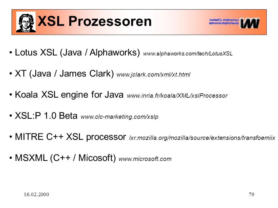 16.02.200079 XSL Prozessoren Lotus XSL (Java / Alphaworks) www.alphaworks.com/tech/LotusXSL XT (Java / James Clark) www.jclark.com/xml/xt.html Koala XSL engine for Java www.inria.fr/koala/XML/xslProcessor XSL:P 1.0 Beta www.clc-marketing.com/xslp MITRE C++ XSL processor lxr.mozilla.org/mozilla/source/extensions/transfoemiix MSXML (C++ / Micosoft) www.microsoft.com