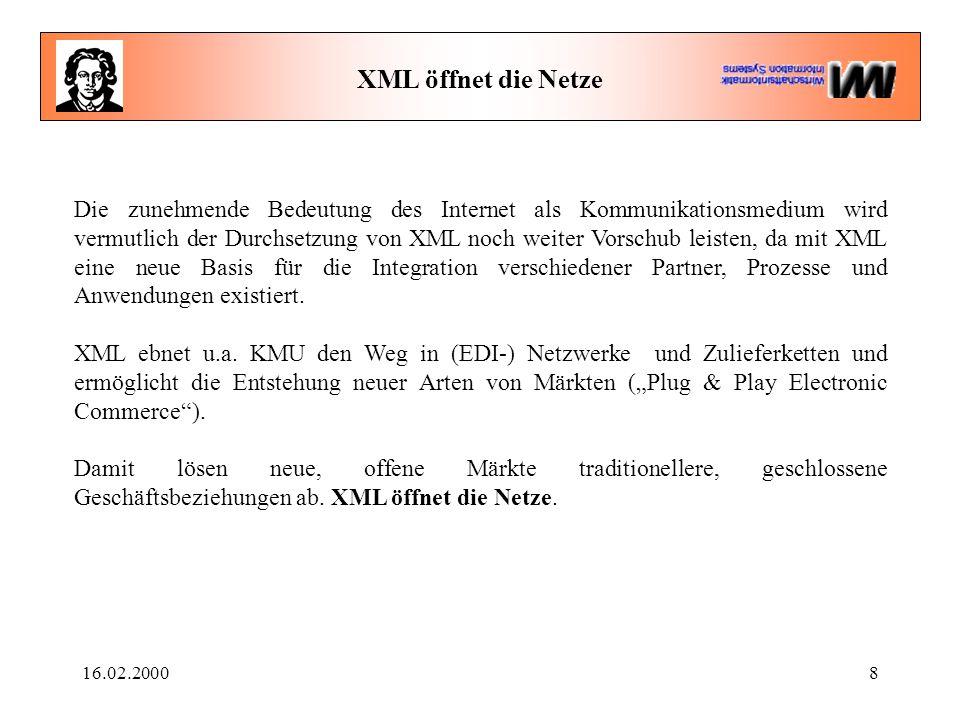 16.02.20008 XML öffnet die Netze Die zunehmende Bedeutung des Internet als Kommunikationsmedium wird vermutlich der Durchsetzung von XML noch weiter Vorschub leisten, da mit XML eine neue Basis für die Integration verschiedener Partner, Prozesse und Anwendungen existiert.