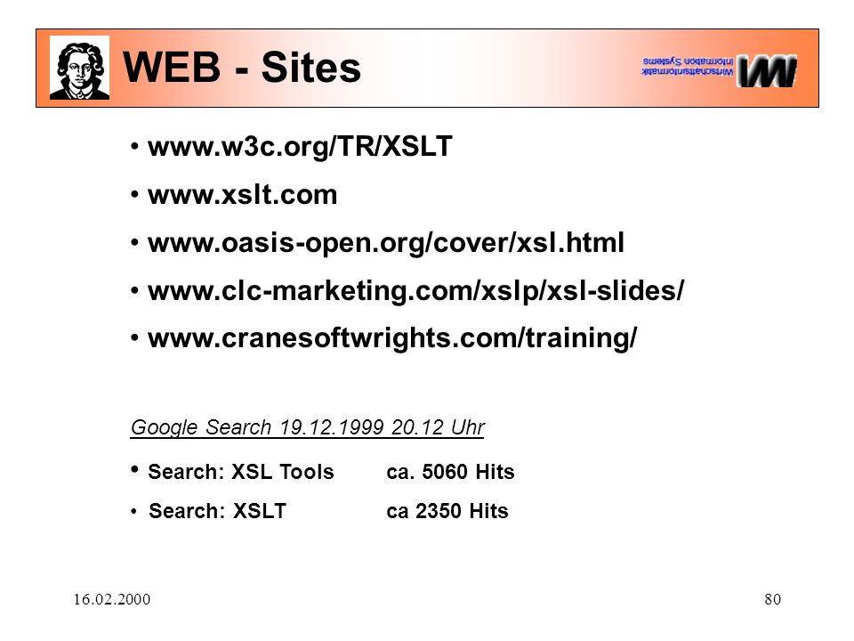 16.02.200080 WEB - Sites www.w3c.org/TR/XSLT www.xslt.com www.oasis-open.org/cover/xsl.html www.clc-marketing.com/xslp/xsl-slides/ www.cranesoftwrights.com/training/ Google Search 19.12.1999 20.12 Uhr Search: XSL Tools ca.