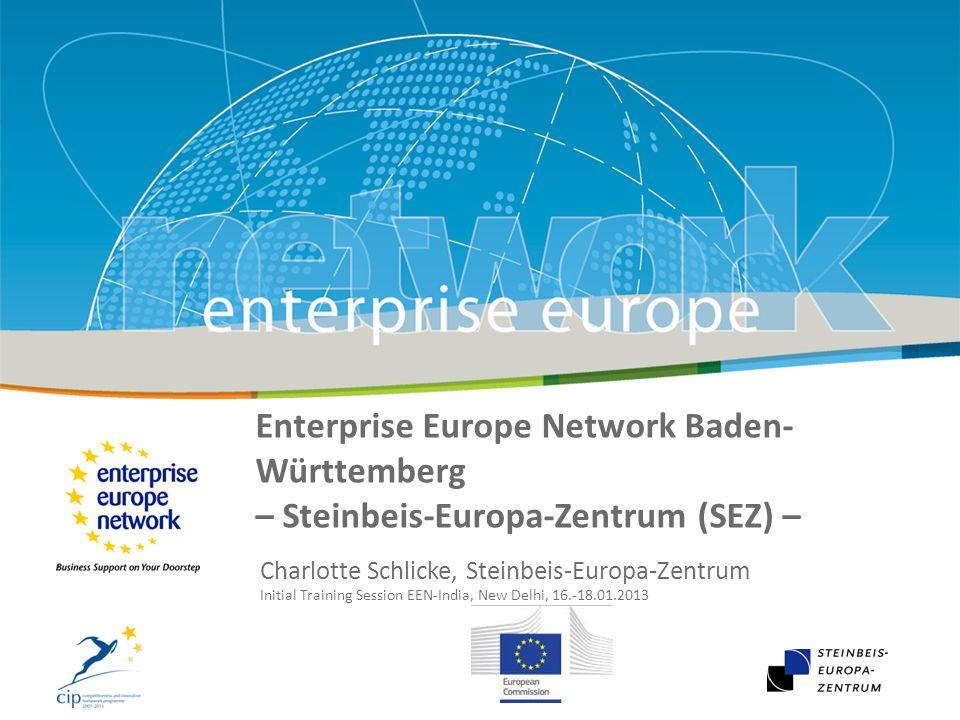 29 January 2010 Enterprise Europe Network Baden- Württemberg – Steinbeis-Europa-Zentrum (SEZ) – Charlotte Schlicke, Steinbeis-Europa-Zentrum Initial Training Session EEN-India, New Delhi, 16.-18.01.2013