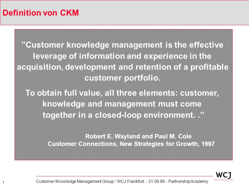 "1 Customer Knowledge Management Group / WCJ Frankfurt - 21.09.99 - Partnership Academy ""Customer knowledge management is the effective leverage of inf"