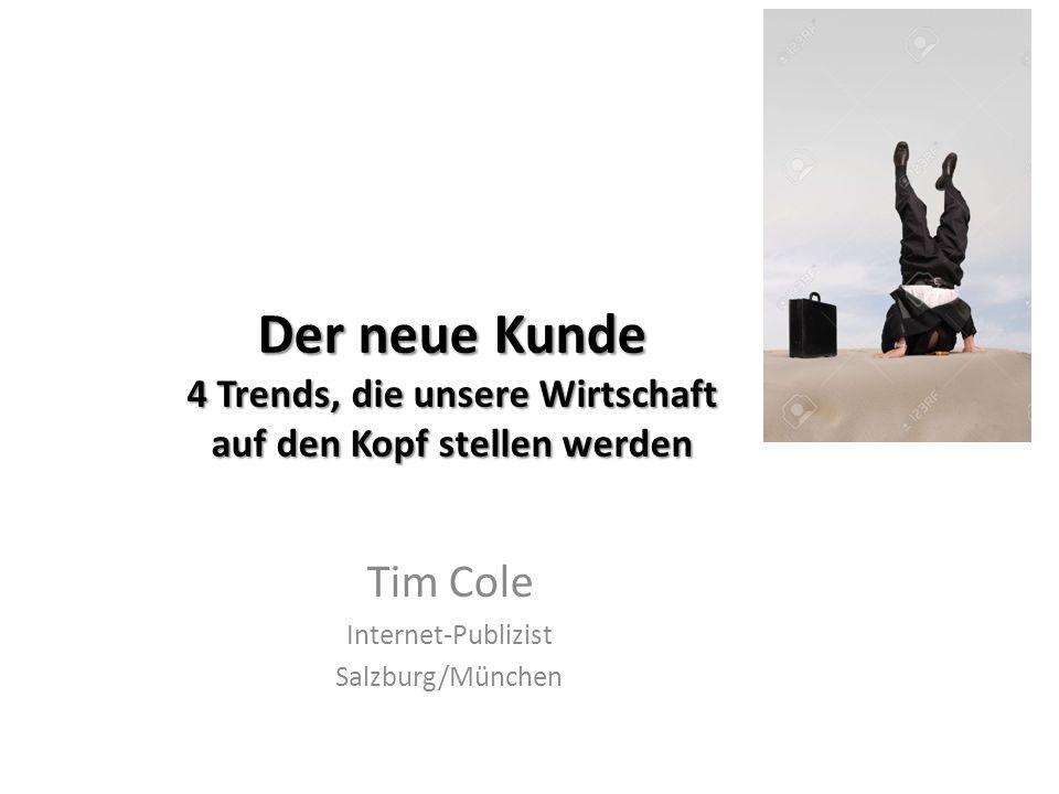 Der neue Kunde 4 Trends, die unsere Wirtschaft auf den Kopf stellen werden Tim Cole Internet-Publizist Salzburg/München