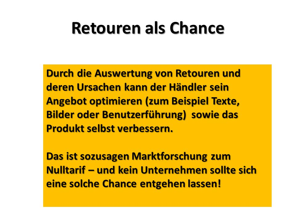 Retouren als Chance Durch die Auswertung von Retouren und deren Ursachen kann der Händler sein Angebot optimieren (zum Beispiel Texte, Bilder oder Benutzerführung) sowie das Produkt selbst verbessern.