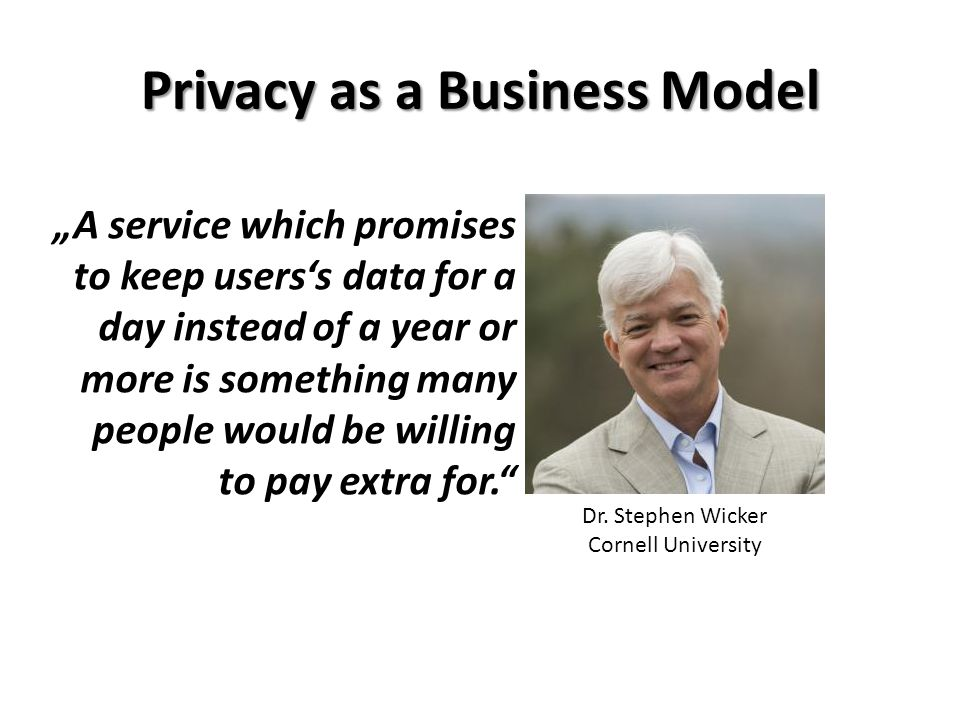 "Privacy as a Business Model Dr. Stephen Wicker Cornell University ""A service which promises to keep users's data for a day instead of a year or more i"